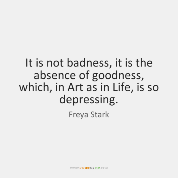 It is not badness, it is the absence of goodness, which, in ...