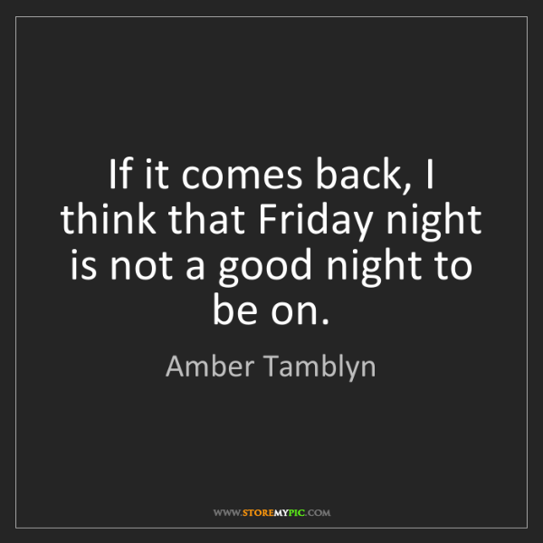 Amber Tamblyn: If it comes back, I think that Friday night is not a...