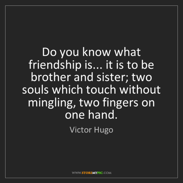 Victor Hugo: Do you know what friendship is... it is to be brother...