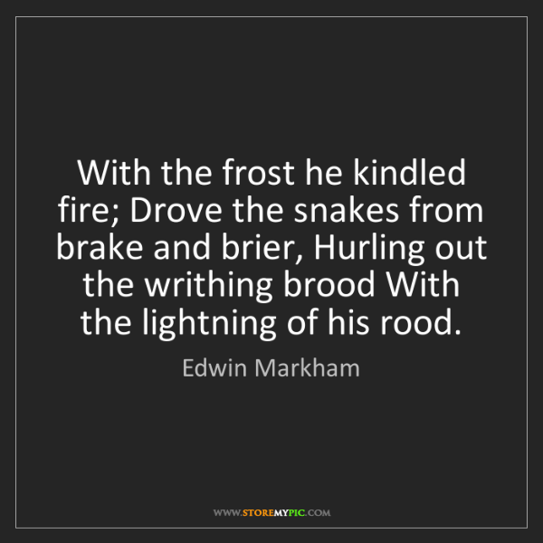 Edwin Markham: With the frost he kindled fire; Drove the snakes from...