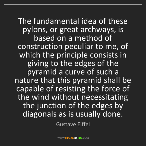 Gustave Eiffel: The fundamental idea of these pylons, or great archways,...