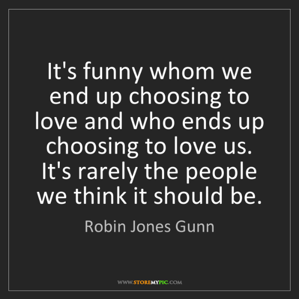 Robin Jones Gunn: It's funny whom we end up choosing to love and who ends...