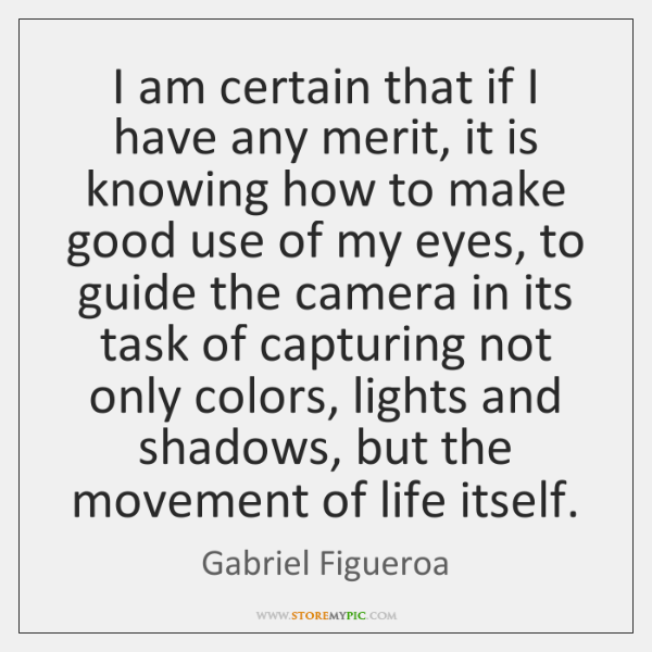 I am certain that if I have any merit, it is knowing ...