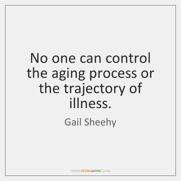 No one can control the aging process or the trajectory of illness.