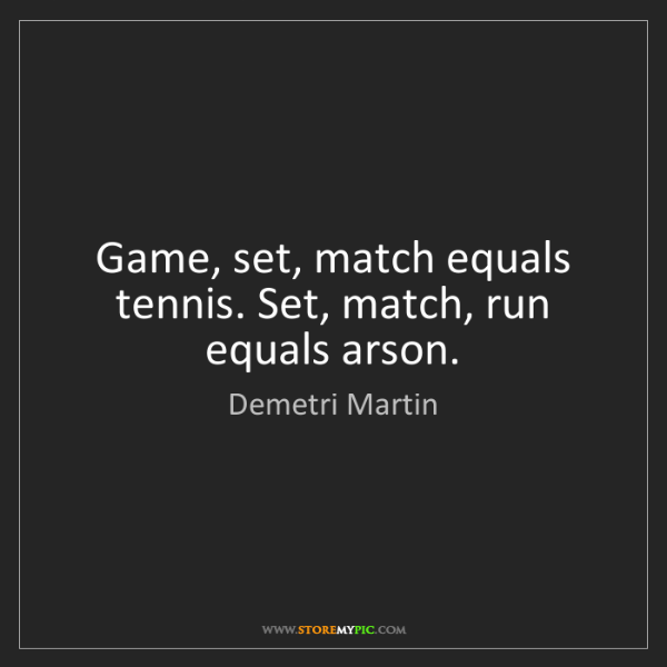 Demetri Martin: Game, set, match equals tennis. Set, match, run equals...