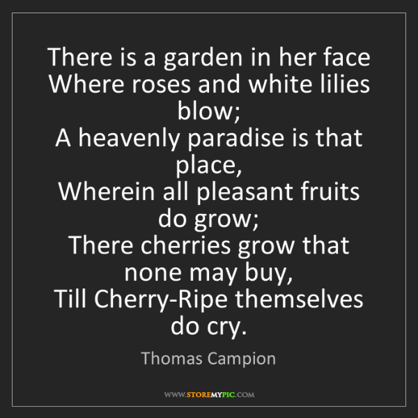 Thomas Campion: There is a garden in her face   Where roses and white...