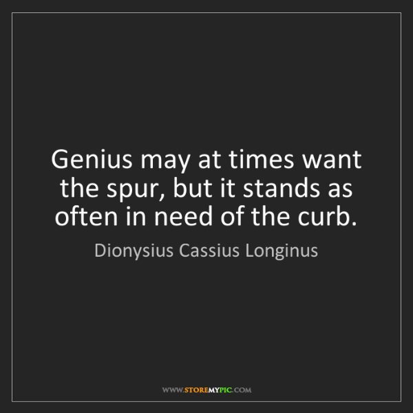 Dionysius Cassius Longinus: Genius may at times want the spur, but it stands as often...