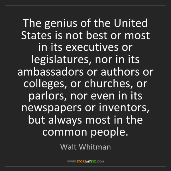 Walt Whitman: The genius of the United States is not best or most in...