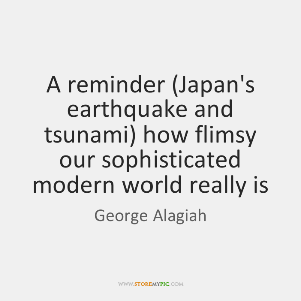 A reminder (Japan's earthquake and tsunami) how flimsy our sophisticated modern world ...