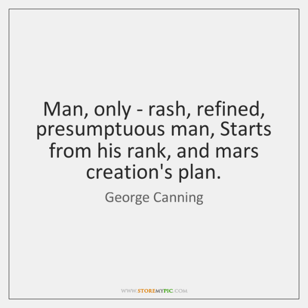 Man, only - rash, refined, presumptuous man, Starts from his rank, and ...