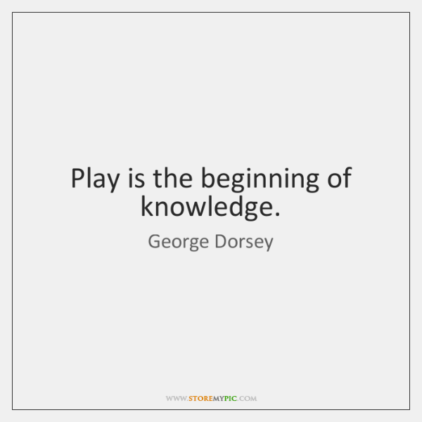 Play is the beginning of knowledge.