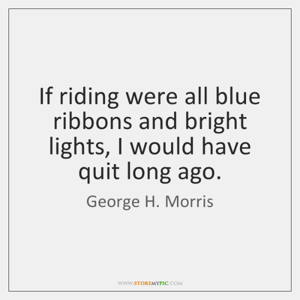 If riding were all blue ribbons and bright lights, I would have ...