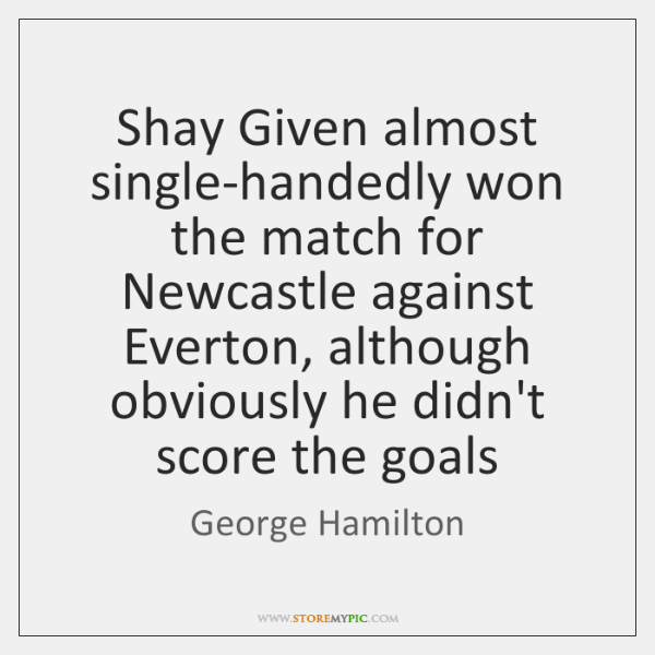 Shay Given almost single-handedly won the match for Newcastle against Everton, although ...