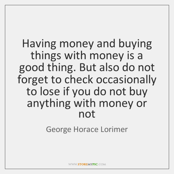 Having money and buying things with money is a good thing. But ...