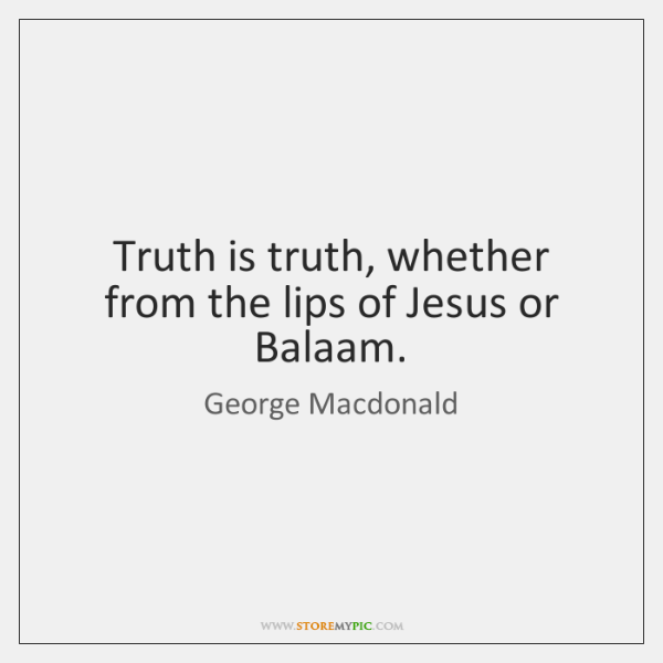 Truth is truth, whether from the lips of Jesus or Balaam.