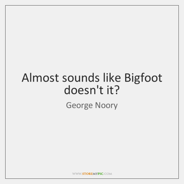 Almost sounds like Bigfoot doesn't it?