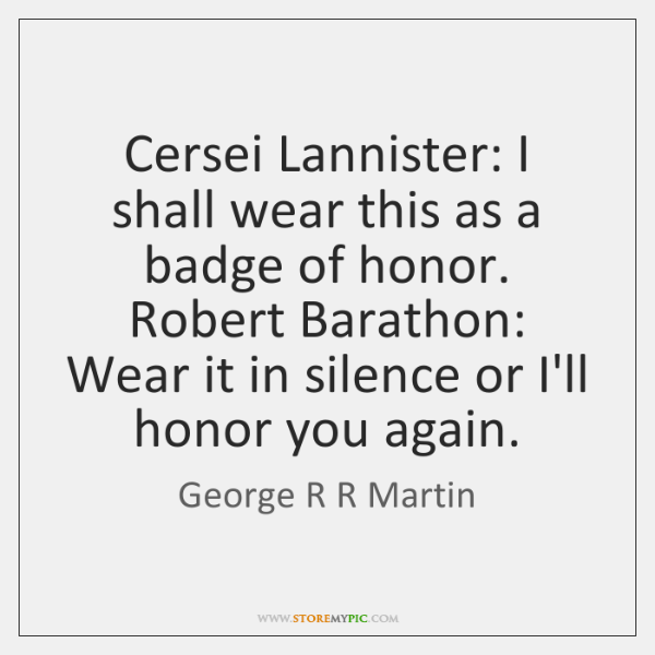 Cersei Lannister: I shall wear this as a badge of honor. Robert ...