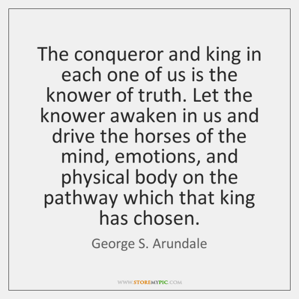 The conqueror and king in each one of us is the knower ...