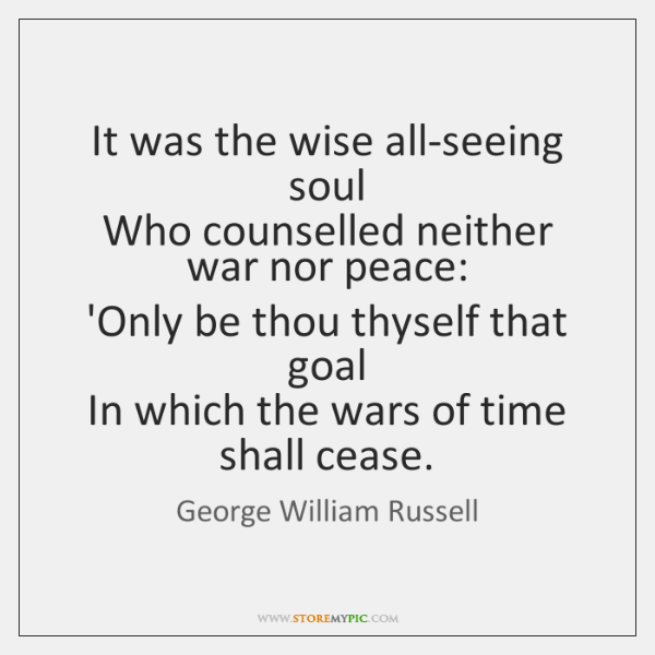 It was the wise all-seeing soul   Who counselled neither war nor peace:   ...