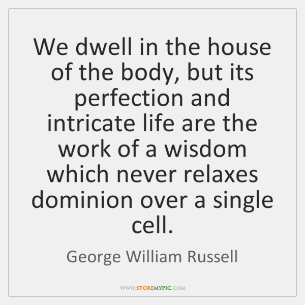 We dwell in the house of the body, but its perfection and ...