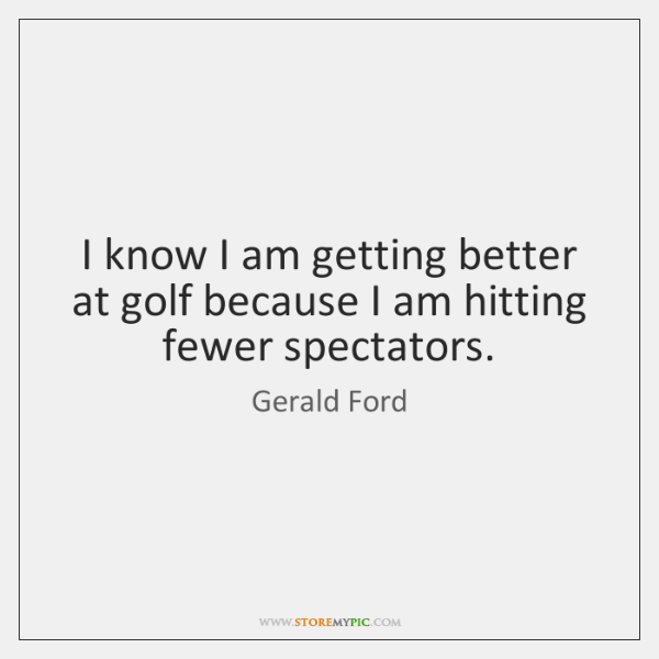 I know I am getting better at golf because I am hitting ...
