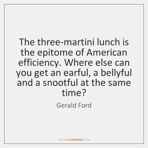 The three-martini lunch is the epitome of American efficiency. Where else can ...