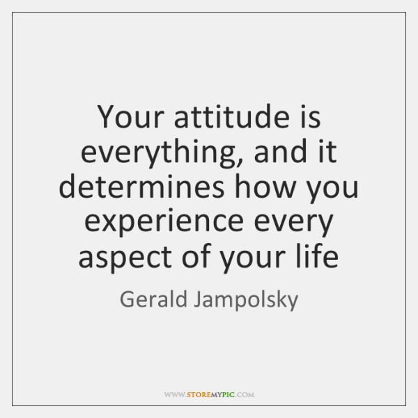 Your attitude is everything, and it determines how you experience every aspect ...