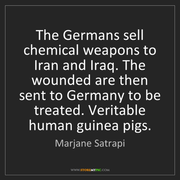 Marjane Satrapi: The Germans sell chemical weapons to Iran and Iraq. The...