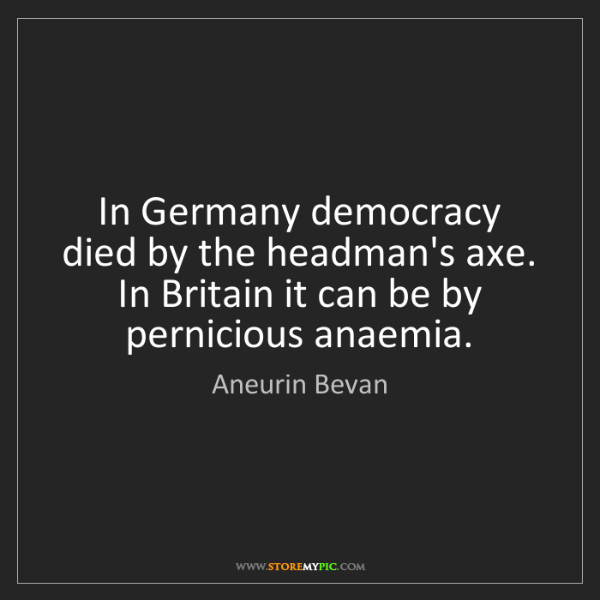 Aneurin Bevan: In Germany democracy died by the headman's axe. In Britain...