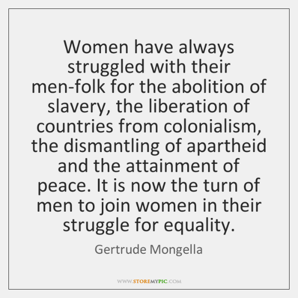 Women have always struggled with their men-folk for the abolition of slavery, ...
