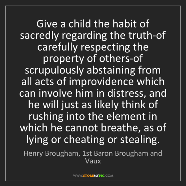 Henry Brougham, 1st Baron Brougham and Vaux: Give a child the habit of sacredly regarding the truth-