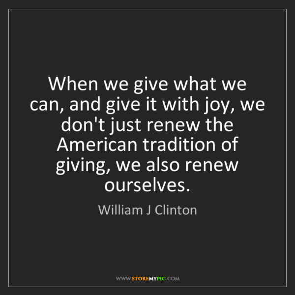 William J Clinton: When we give what we can, and give it with joy, we don't...