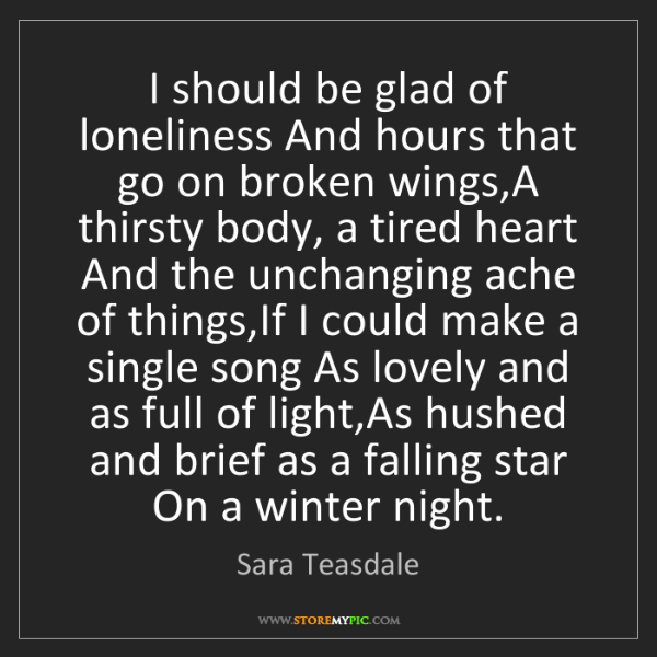 Sara Teasdale: I should be glad of loneliness And hours that go on broken...