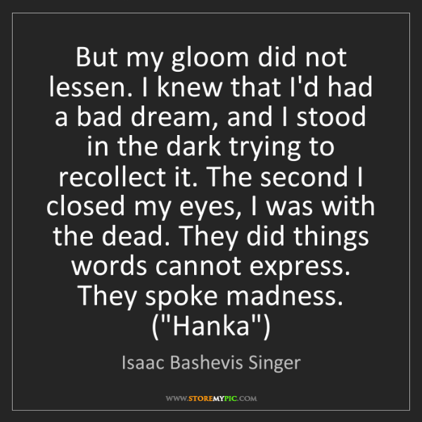 Isaac Bashevis Singer: But my gloom did not lessen. I knew that I'd had a bad...
