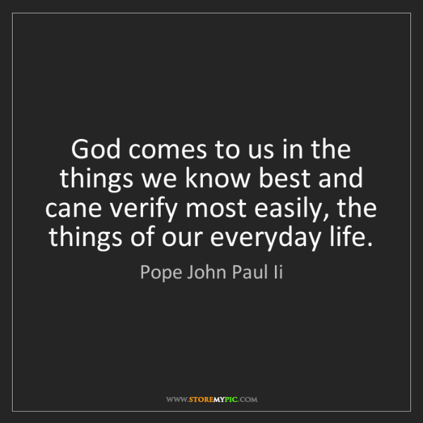 Pope John Paul Ii: God comes to us in the things we know best and cane verify...