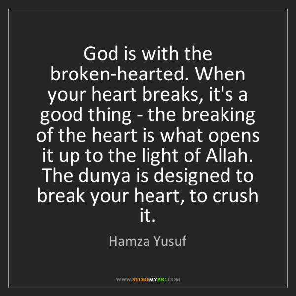 Hamza Yusuf: God is with the broken-hearted. When your heart breaks,...