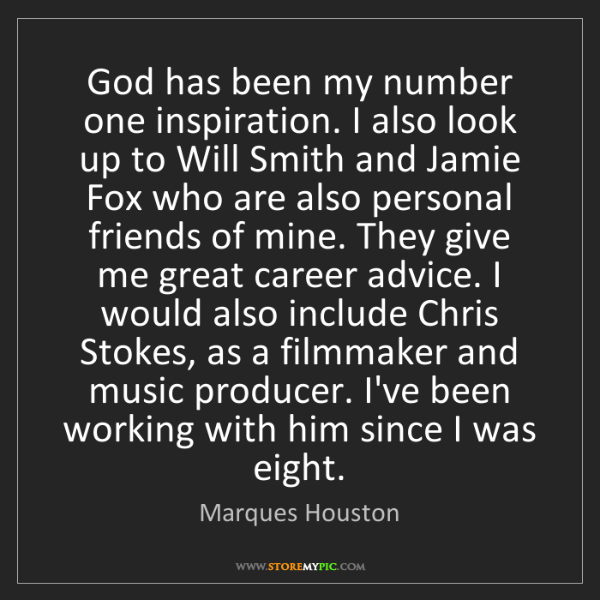 Marques Houston: God has been my number one inspiration. I also look up...
