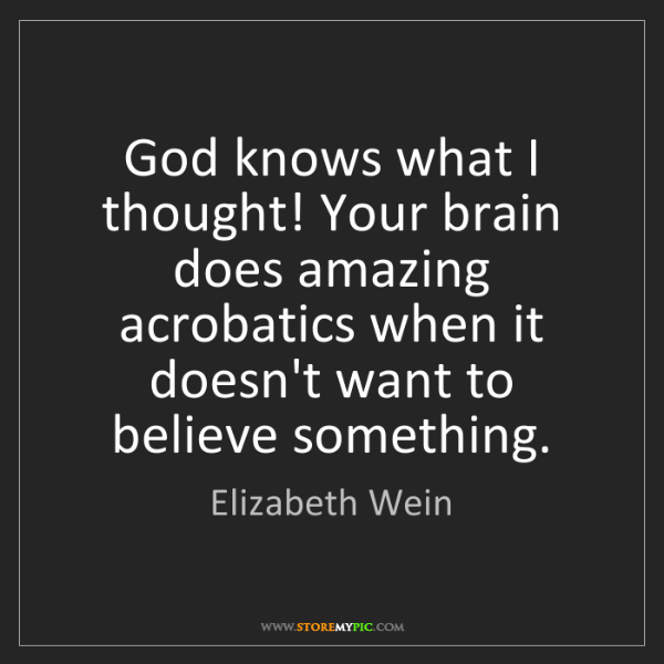 Elizabeth Wein: God knows what I thought! Your brain does amazing acrobatics...