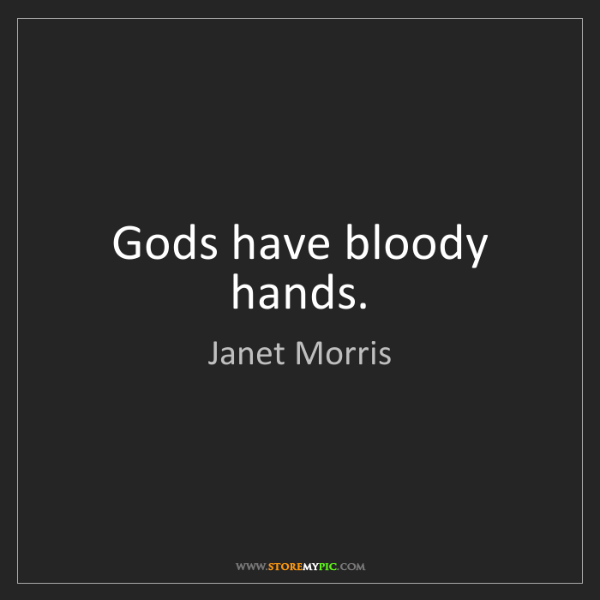 Janet Morris: Gods have bloody hands.