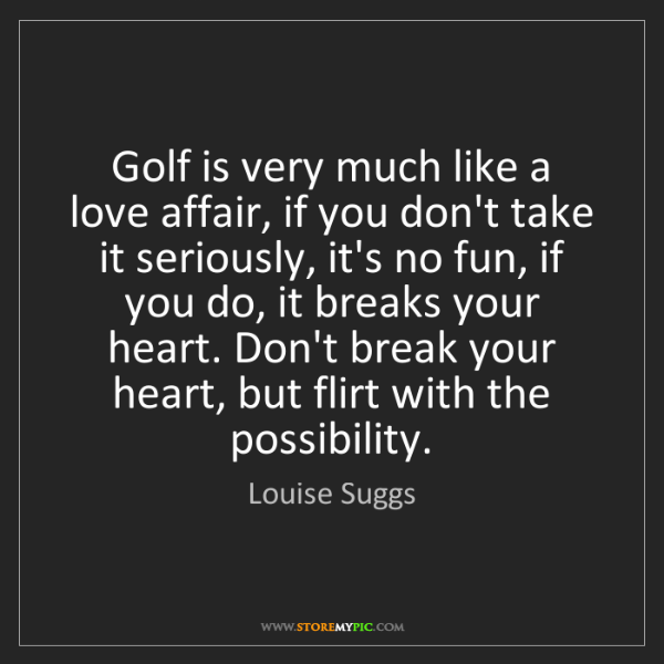 Louise Suggs: Golf is very much like a love affair, if you don't take...