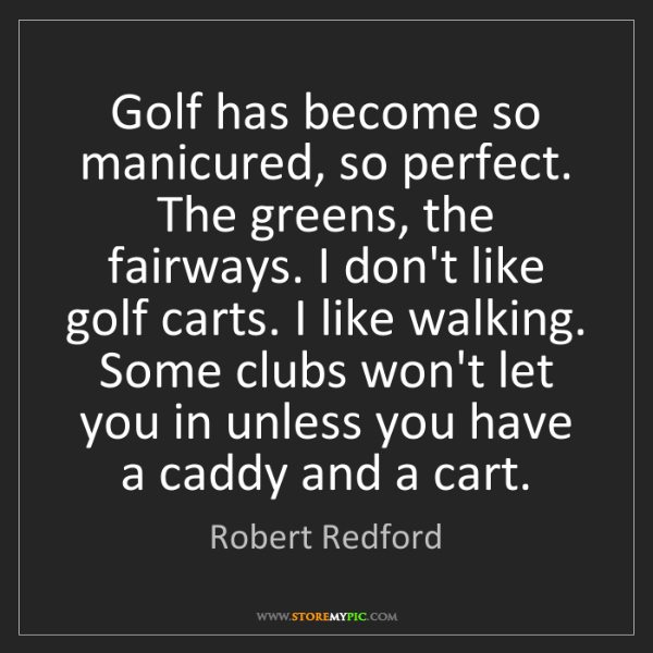 Robert Redford: Golf has become so manicured, so perfect. The greens,...