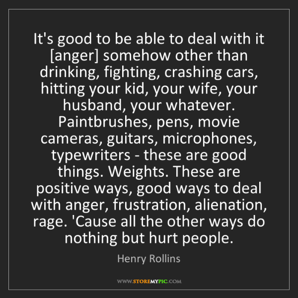 Henry Rollins: It's good to be able to deal with it [anger] somehow...