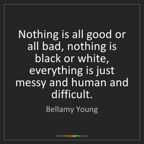 Bellamy Young: Nothing is all good or all bad, nothing is black or white,...