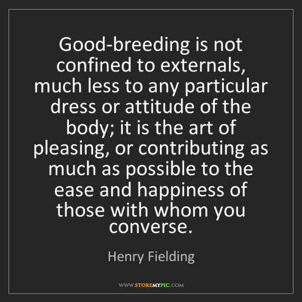 Henry Fielding: Good-breeding is not confined to externals, much less...