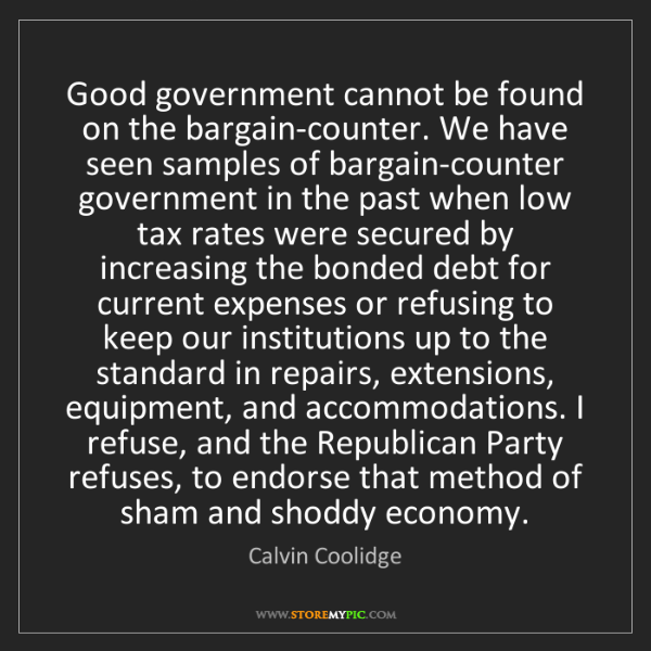 Calvin Coolidge: Good government cannot be found on the bargain-counter....