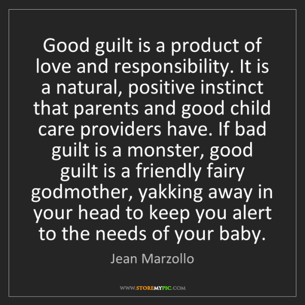 Jean Marzollo: Good guilt is a product of love and responsibility. It...