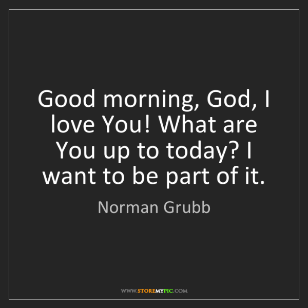 Norman Grubb: Good morning, God, I love You! What are You up to today?...