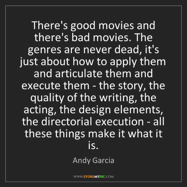 Andy Garcia: There's good movies and there's bad movies. The genres...