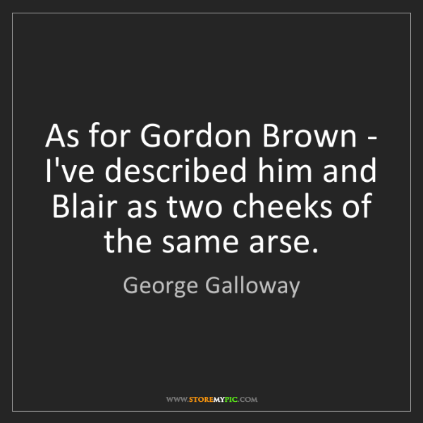George Galloway: As for Gordon Brown - I've described him and Blair as...