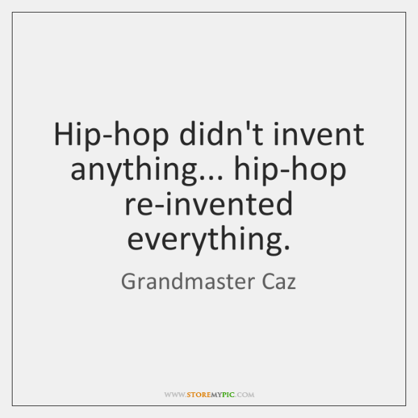 Hip-hop didn't invent anything... hip-hop re-invented everything.